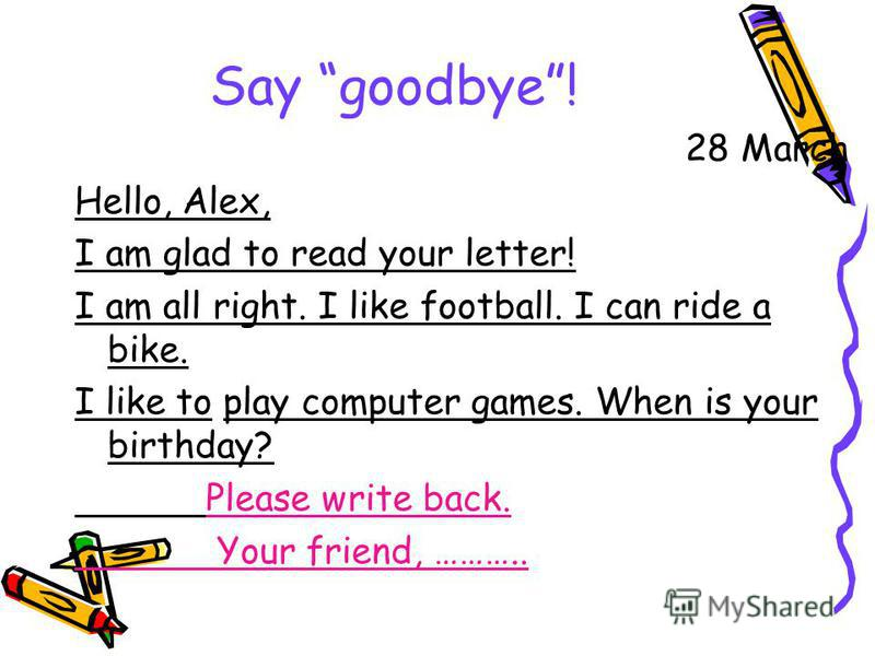 Say goodbye! 28 March Hello, Alex, I am glad to read your letter! I am all right. I like football. I can ride a bike. I like to play computer games. When is your birthday? Please write back. Your friend, ………..