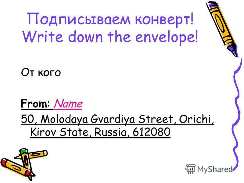 Подписываем конверт! Write down the envelope! От кого From: Name 50, Molodaya Gvardiya Street, Orichi, Kirov State, Russia, 612080
