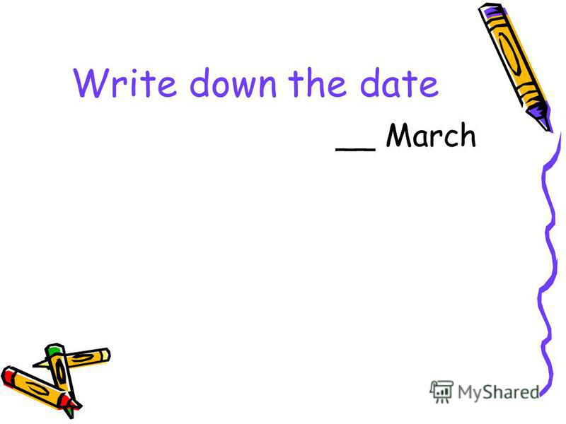 Write down the date __ March
