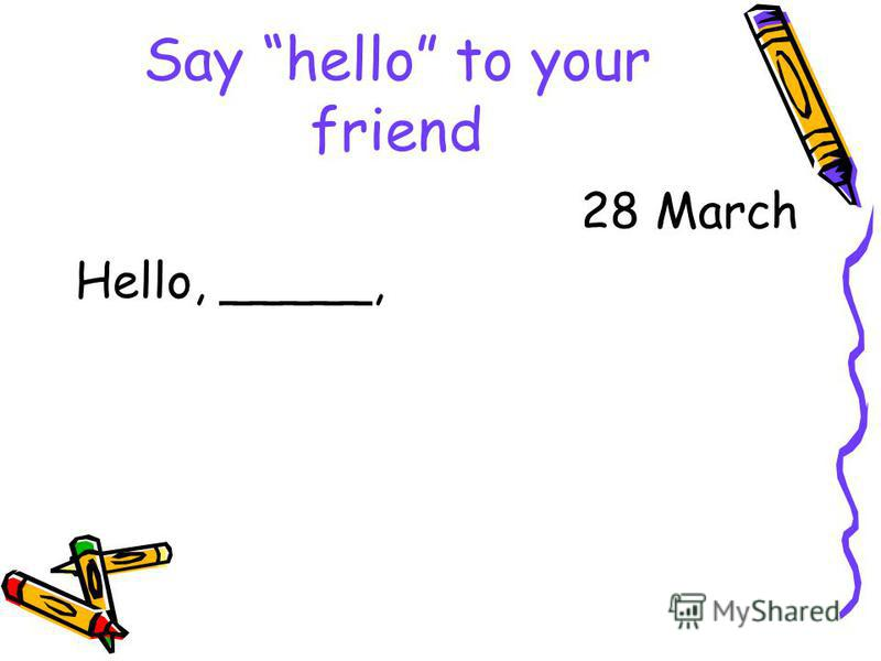 Say hello to your friend 28 March Hello, _____,