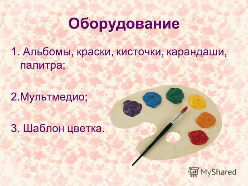 Оборудование 1. Альбомы, краски, кисточки, карандаши, палитра; 2.Мультмедио; 3. Шаблон цветка.