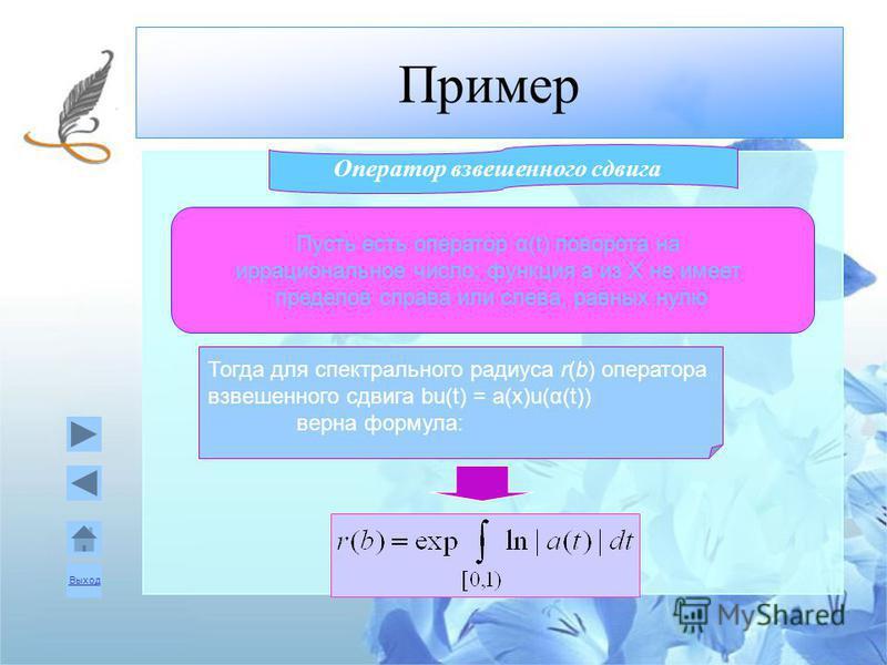 Выход Пример Оператор взвешенного сдвига Пусть есть оператор α(t) поворота на иррациональное число; функция a из X не имеет пределов справа или слева, равных нулю Тогда для спектрального радиуса r(b) оператора взвешенного сдвига bu(t) = a(x)u(α(t)) в
