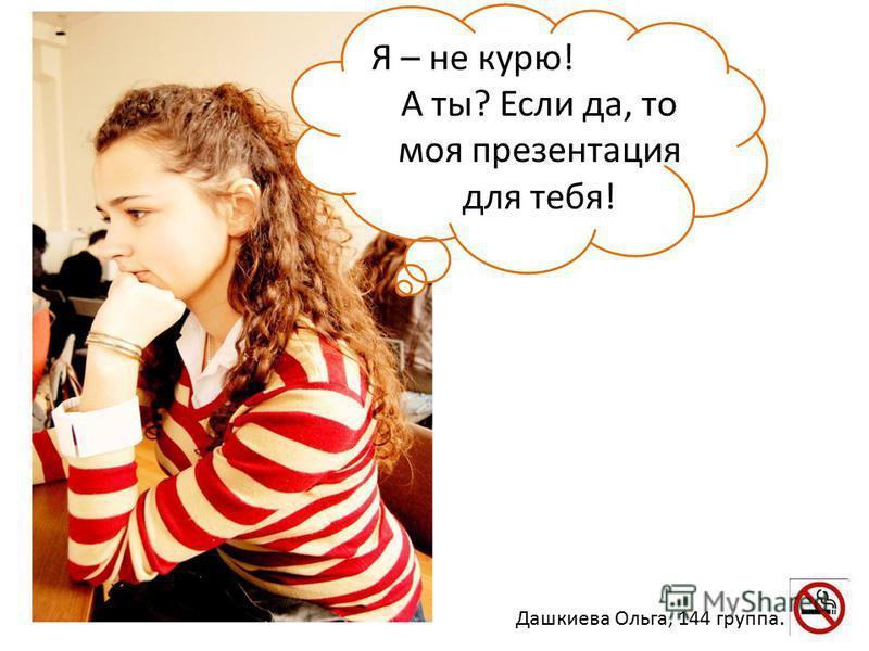 Я – не курю! А ты? Если да, то моя презентация для тебя! Дашкиева Ольга, 144 группа.