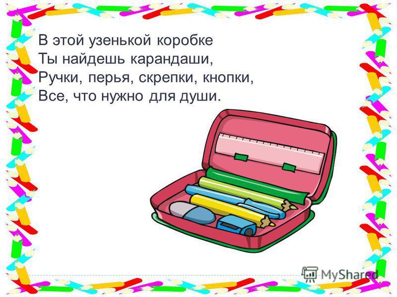 В этой узенькой коробке Ты найдешь карандаши, Ручки, перья, скрепки, кнопки, Все, что нужно для души.