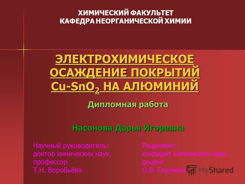 ЭЛЕКТРОХИМИЧЕСКОЕ ОСАЖДЕНИЕ ПОКРЫТИЙ Cu-SnO 2 НА АЛЮМИНИЙ ЭЛЕКТРОХИМИЧЕСКОЕ ОСАЖДЕНИЕ ПОКРЫТИЙ Cu-SnO 2 НА АЛЮМИНИЙ Дипломная работа Насонова Дарья Игоревна ХИМИЧЕСКИЙ ФАКУЛЬТЕТ КАФЕДРА НЕОРГАНИЧЕСКОЙ ХИМИИ Научный руководитель: доктор химических нау