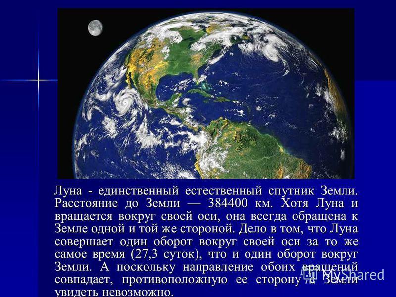Луна - единственный естественный спутник Земли. Расстояние до Земли 384400 км. Хотя Луна и вращается вокруг своей оси, она всегда обращена к Земле одной и той же стороной. Дело в том, что Луна совершает один оборот вокруг своей оси за то же самое вре