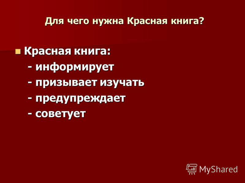 Для чего нужна Красная книга? Красная книга: Красная книга: - информирует - информирует - призывает изучать - призывает изучать - предупреждает - предупреждает - советует - советует