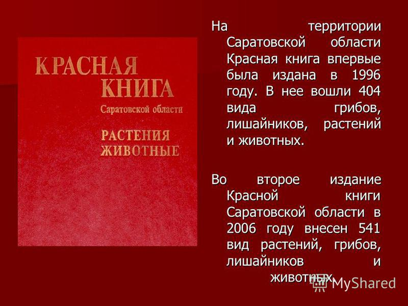 На территории Саратовской области Красная книга впервые была издана в 1996 году. В нее вошли 404 вида грибов, лишайников, растений и животных. Во второе издание Красной книги Саратовской области в 2006 году внесен 541 вид растений, грибов, лишайников