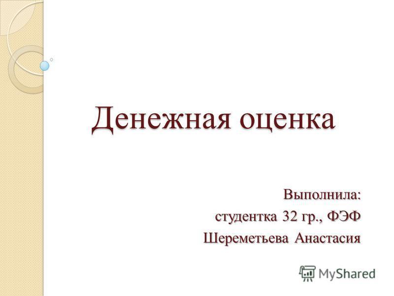 Денежная оценка Выполнила: студентка 32 гр., ФЭФ Шереметьева Анастасия