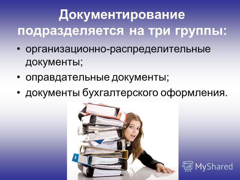 Документирование подразделяется на три группы: организационно-распределительные документы; оправдательные документы; документы бухгалтерского оформления.