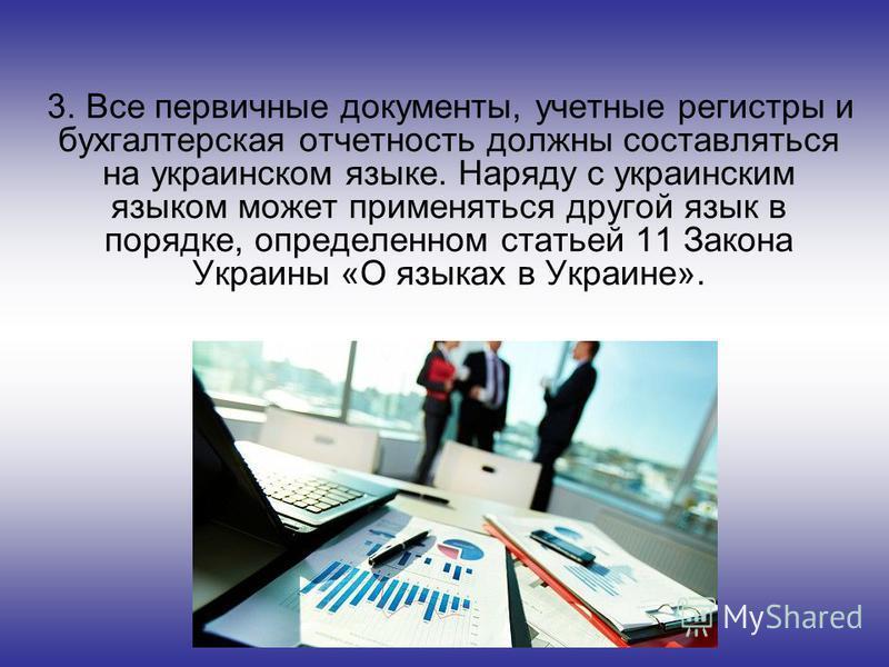 3. Все первичные документы, учетные регистры и бухгалтерская отчетность должны составляться на украинском языке. Наряду с украинским языком может применяться другой язык в порядке, определенном статьей 11 Закона Украины «О языках в Украине».