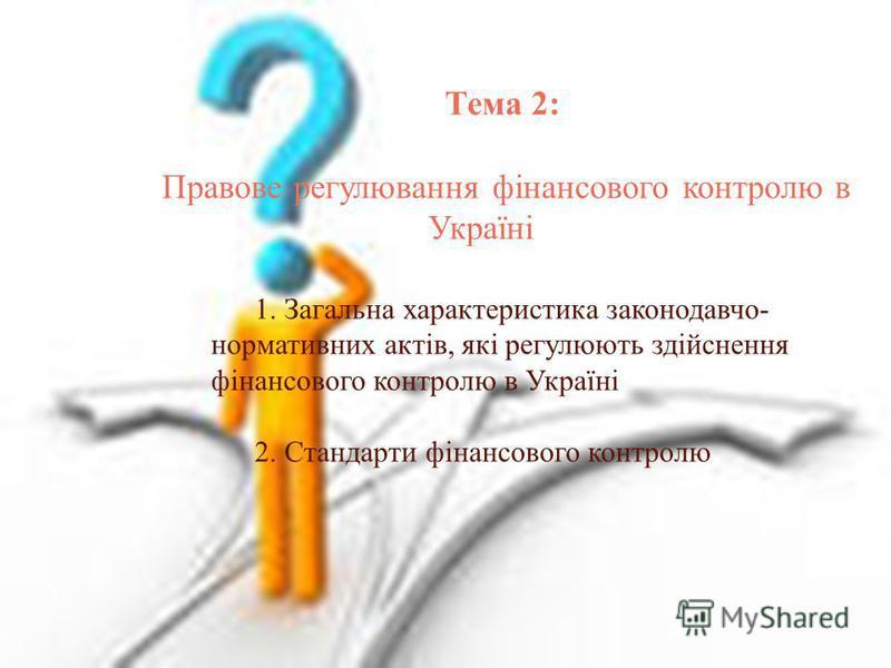 Тема 2: Правове регулювання фінансового контролю в Україні 1. Загальна характеристика законодавчо- нормативних актів, які регулюють здійснення фінансового контролю в Україні 2. Стандарти фінансового контролю