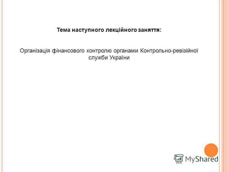 Тема наступного лекційного заняття: Організація фінансового контролю органами Контрольно-ревізійної служби України