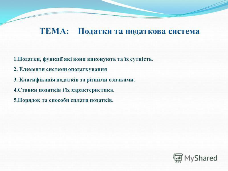 ТЕМА: Податки та податкова система 1.Податки, функції які вони виконують та їх сутність. 2. Елементи системи оподаткування 3. Класифікація податків за різними ознаками. 4.Ставки податків і їх характеристика. 5.Порядок та способи сплати податків.