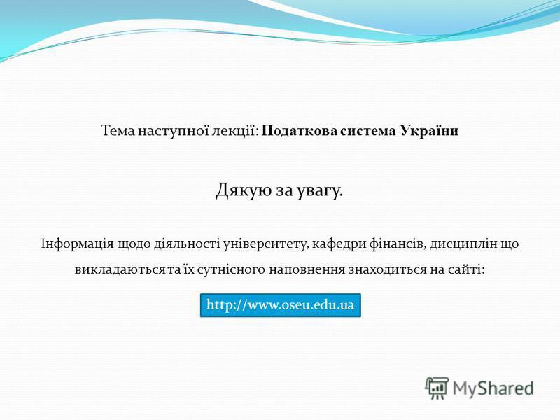 http://www.oseu.edu.ua Тема наступної лекції: Податкова система України Дякую за увагу. Інформація щодо діяльності університету, кафедри фінансів, дисциплін що викладаються та їх сутнісного наповнення знаходиться на сайті: