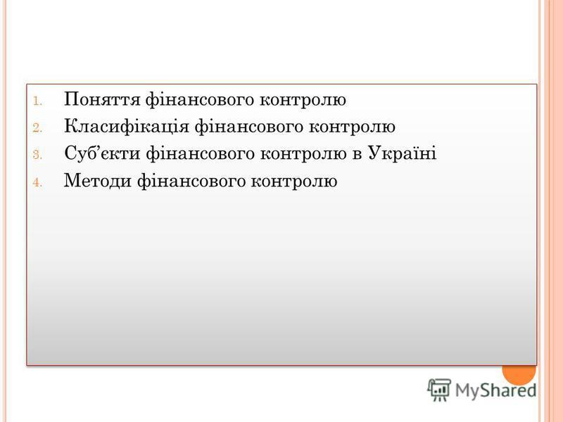 1. Поняття фінансового контролю 2. Класифікація фінансового контролю 3. Субєкти фінансового контролю в Україні 4. Методи фінансового контролю 1. Поняття фінансового контролю 2. Класифікація фінансового контролю 3. Субєкти фінансового контролю в Украї