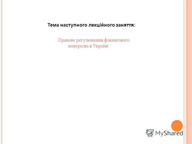 Тема наступного лекційного заняття: Правове регулювання фінансового контролю в Україні