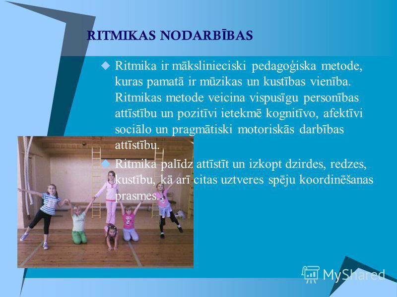RITMIKAS NODARB Ī BAS Ritmika ir mākslinieciski pedagoģiska metode, kuras pamatā ir mūzikas un kustības vienība. Ritmikas metode veicina vispusīgu personības attīstību un pozitīvi ietekmē kognitīvo, afektīvi sociālo un pragmātiski motoriskās darbības