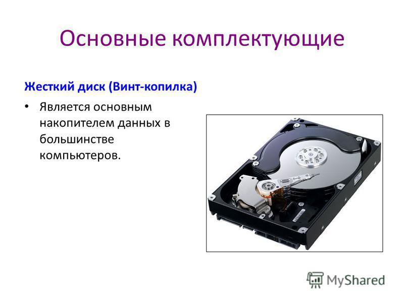 Основные комплектующие Жесткий диск (Винт-копилка) Является основным накопителем данных в большинстве компьютеров.