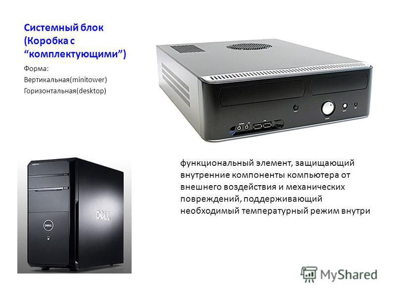 Системный блок (Коробка с комплектующими) Форма: Вертикальная(minitower) Горизонтальная(desktop) функциональный элемент, защищающий внутренние компоненты компьютера от внешнего воздействия и механических повреждений, поддерживающий необходимый темпер