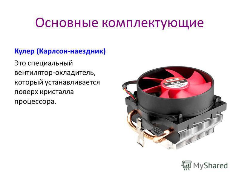 Основные комплектующие Кулер (Карлсон-наездник) Это специальный вентилятор-охладитель, который устанавливается поверх кристалла процессора.