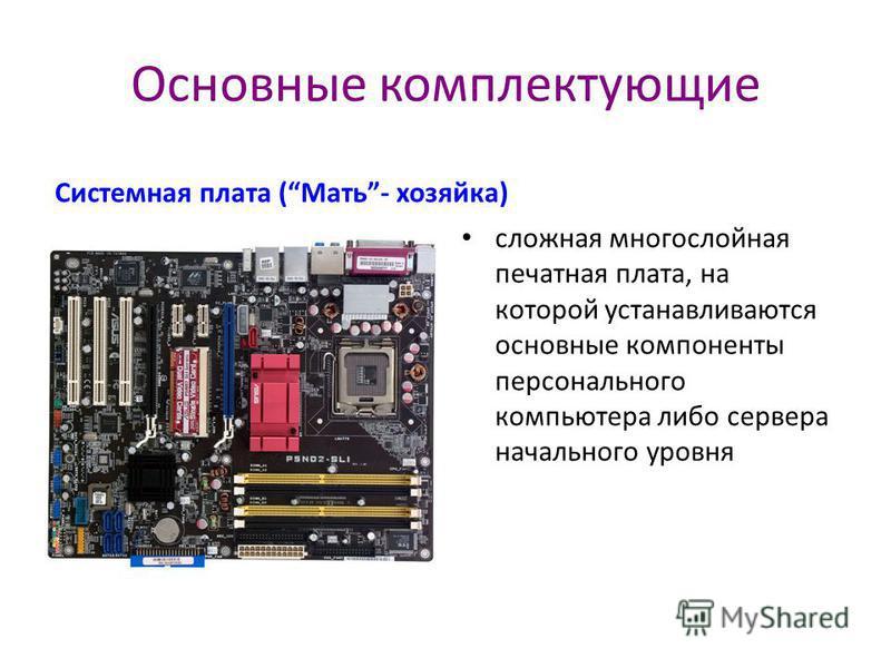 Основные комплектующие Системная плата (Мать- хозяйка) сложная многослойная печатная плата, на которой устанавливаются основные компоненты персонального компьютера либо сервера начального уровня