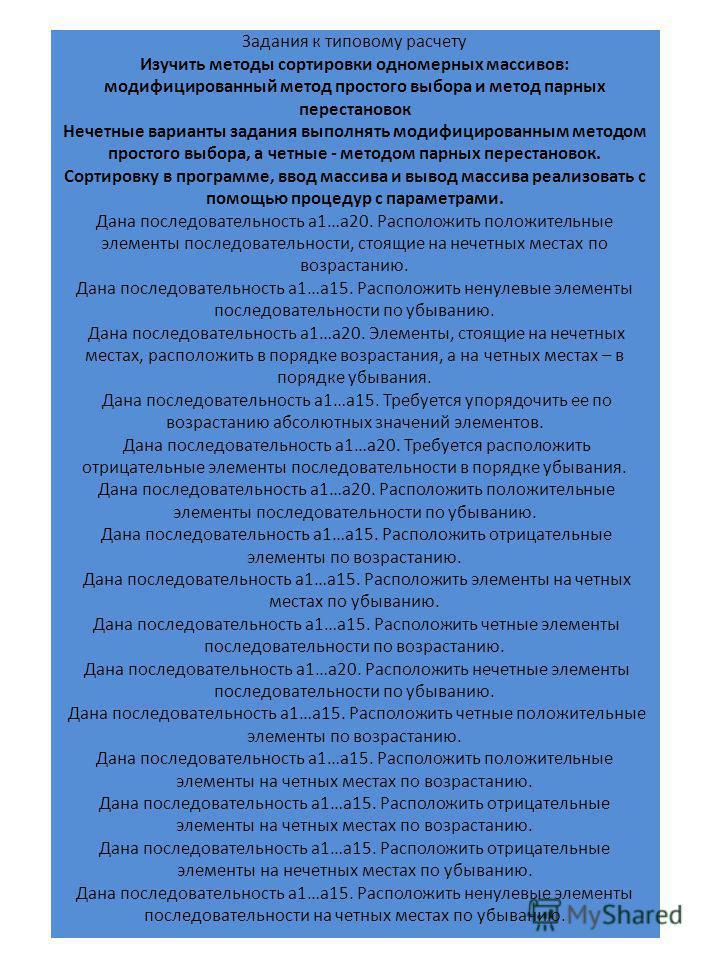 Задания к типовому расчету Изучить методы сортировки одномерных массивов: модифицированный метод простого выбора и метод парных перестановок Нечетные варианты задания выполнять модифицированным методом простого выбора, а четные - методом парных перес