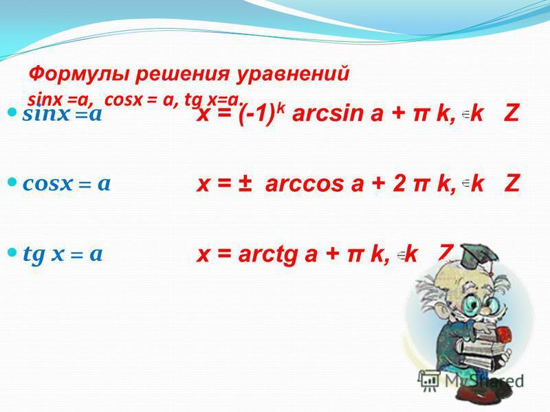 Формулы решения уравнений sinx =а, cosx = а, tg х=а. sinx =а cosx = а tg х = а х = (-1) k arcsin а + π k, k Z х = ± arccos а + 2 π k, k Z х = arctg а + π k, k Z.