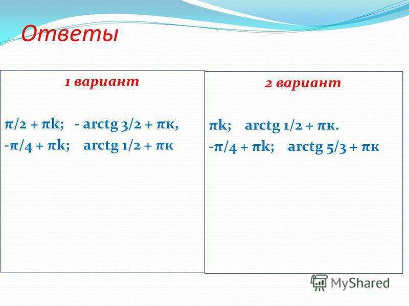 Ответы 1 вариант π/2 + πk; - arctg 3/2 + πк, -π/4 + πk; arctg 1/2 + πк 2 вариант πk; arctg 1/2 + πк. -π/4 + πk; arctg 5/3 + πк
