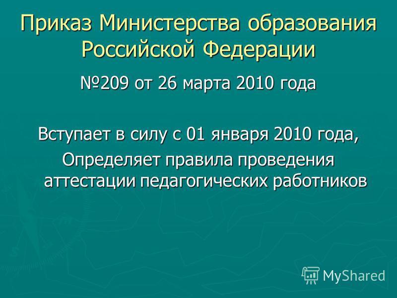 Приказ Министерства образования Российской Федерации 209 от 26 марта 2010 года Вступает в силу с 01 января 2010 года, Определяет правила проведения аттестации педагогических работников