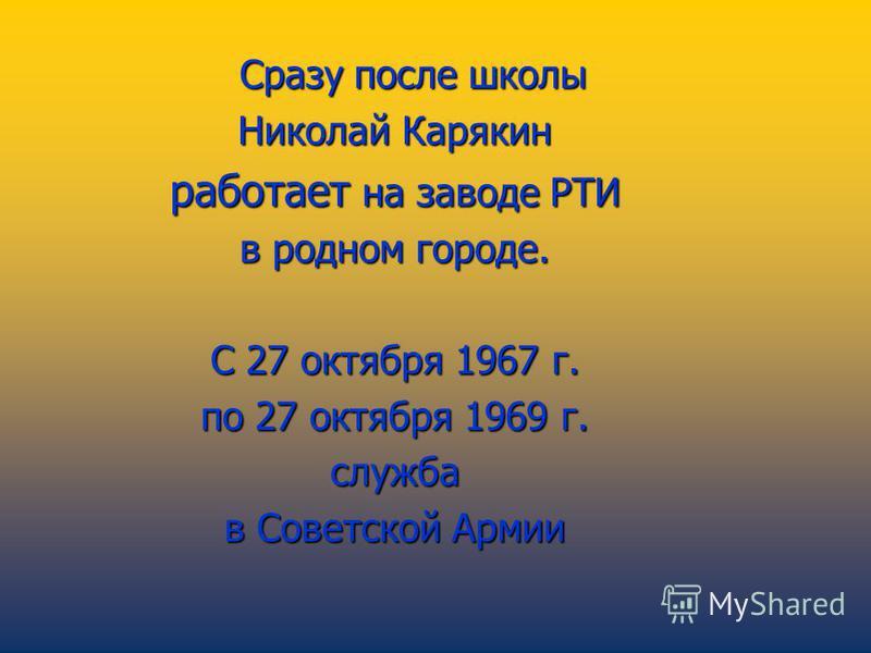Сразу после школы Сразу после школы Николай Карякин работает на заводе РТИ в родном городе. С 27 октября 1967 г. по 27 октября 1969 г. служба в Советской Армии