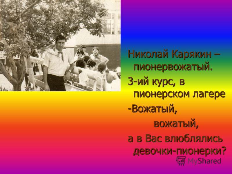 Николай Карякин – пионервожатый. Николай Карякин – пионервожатый. 3-ий курс, в пионерском лагере 3-ий курс, в пионерском лагере -Вожатый, -Вожатый, вожатый, вожатый, а в Вас влюблялись девочки-пионерки? а в Вас влюблялись девочки-пионерки?