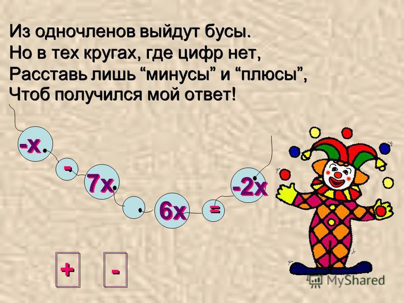 + + - - = = -х 7 х 6 х -2 х Из одночленов выйдут бусы. Но в тех кругах, где цифр нет, Расставь лишь минусы и плюсы, Чтоб получился мой ответ!