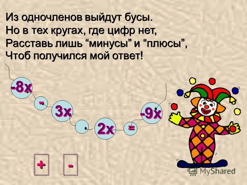 Из одночленов выйдут бусы. Но в тех кругах, где цифр нет, Расставь лишь минусы и плюсы, Чтоб получился мой ответ! + + - - = = -8 х 3 х 2 х -9 х