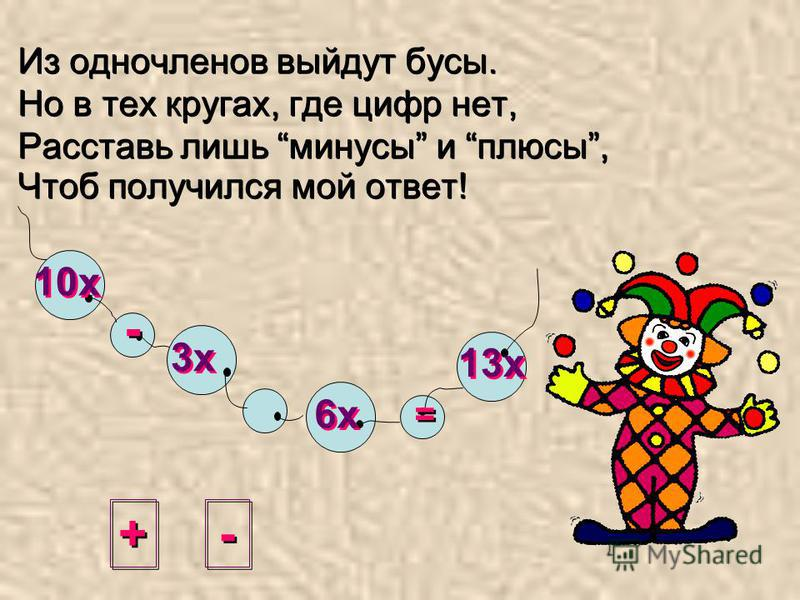 + + - - = = 10 х 3 х 6 х 13 х Из одночленов выйдут бусы. Но в тех кругах, где цифр нет, Расставь лишь минусы и плюсы, Чтоб получился мой ответ!