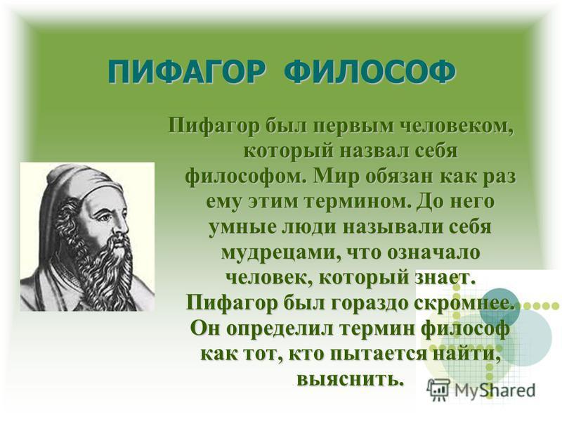 ПИФАГОР ФИЛОСОФ Пифагор был первым человеком, который назвал себя философом. Мир обязан как раз ему этим термином. До него умные люди называли себя мудрецами, что означало человек, который знает. Пифагор был гораздо скромнее. Он определил термин фило