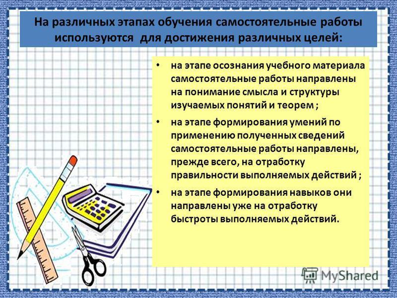 На различных этапах обучения самостоятельные работы используются для достижения различных целей: на этапе осознания учебного материала самостоятельные работы направлены на понимание смысла и структуры изучаемых понятий и теорем ; на этапе формировани