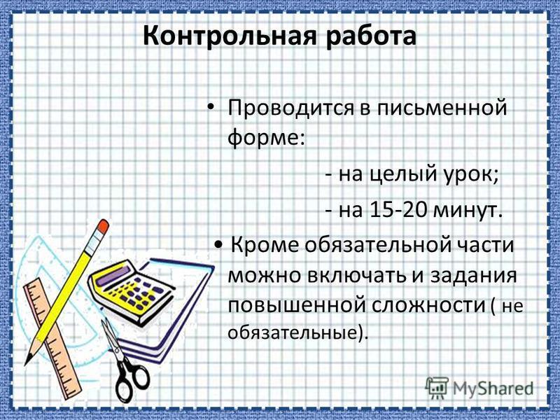 Контрольная работа Проводится в письменной форме: - на целый урок; - на 15-20 минут. Кроме обязательной части можно включать и задания повышенной сложности ( не обязательные).