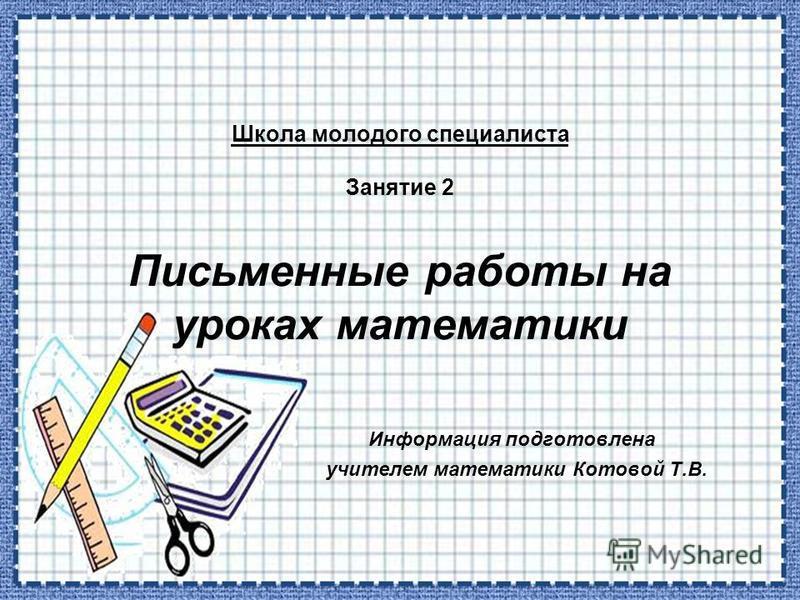 Школа молодого специалиста Занятие 2 Письменные работы на уроках математики Информация подготовлена учителем математики Котовой Т.В.