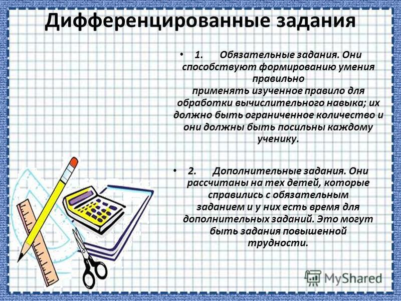 Дифференцированные задания 1. Обязательные задания. Они способствуют формированию умения правильно применять изученное правило для обработки вычислительного навыка; их должно быть ограниченное количество и они должны быть посильны каждому ученику. 2.