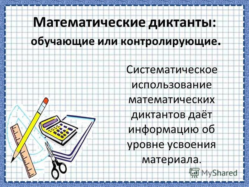 Математические диктанты: обучающие или контролирующие. Систематическое использование математических диктантов даёт информацию об уровне усвоения материала.