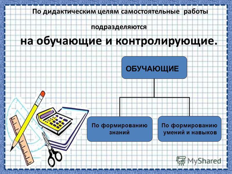 По дидактическим целям самостоятельные работы подразделяются на обучающие и контролирующие. ОБУЧАЮЩИЕ По формированию знаний По формированию умений и навыков