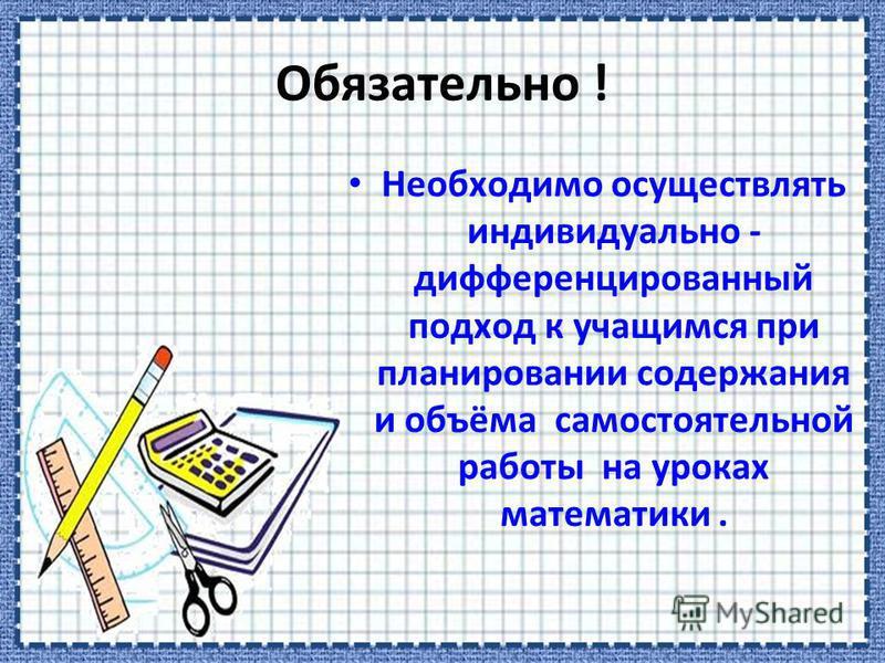 Обязательно ! Необходимо осуществлять индивидуально - дифференцированный подход к учащимся при планировании содержания и объёма самостоятельной работы на уроках математики.