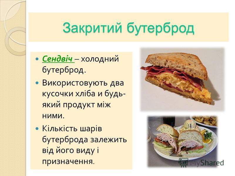 Закритий бутерброд Сендвіч – холодний бутерброд. Використовують два кусочки хліба и будь - який продукт між ними. Кількість шарів бутерброда залежить від його виду і призначення.