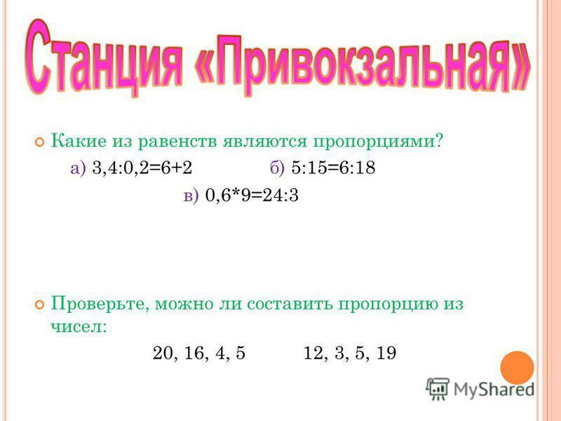 Какие из равенств являются пропорциями? а) 3,4:0,2=6+2 б) 5:15=6:18 в) 0,6*9=24:3 Проверьте, можно ли составить пропорцию из чисел: 20, 16, 4, 5 12, 3, 5, 19