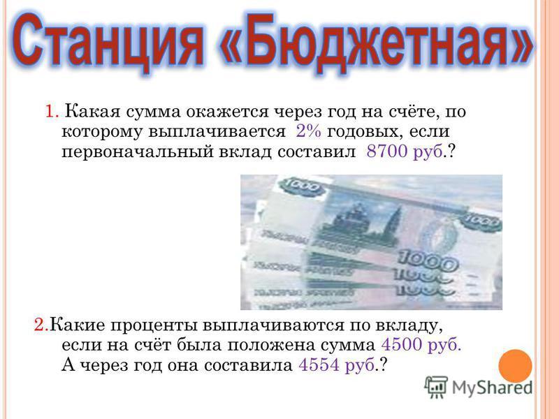 1. Какая сумма окажется через год на счёте, по которому выплачивается 2% годовых, если первоначальный вклад составил 8700 руб.? 2. Какие проценты выплачиваются по вкладу, если на счёт была положена сумма 4500 руб. А через год она составила 4554 руб.?