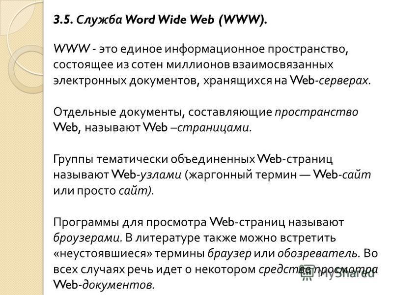 3.5. Служба Word Wide Web (WWW). WWW - это единое информационное пространство, состоящее из сотен миллионов взаимосвязанных электронных документов, хранящихся на Web- серверах. Отдельные документы, составляющие пространство Web, называют Web – страни