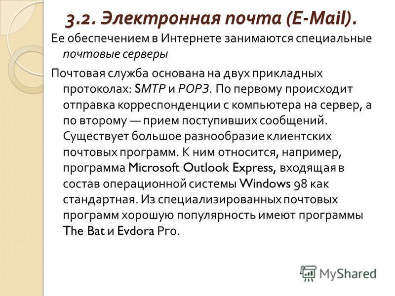 3.2. Электронная почта ( Е - Ма il). Ее обеспечением в Интернете занимаются специальные почтовые серверы Почтовая служба основана на двух прикладных протоколах : S МТР и РОРЗ. По первому происходит отправка корреспонденции с компьютера на сервер, а п