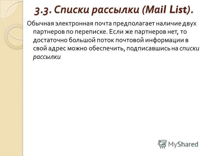 3.3. Списки рассылки ( Ма il List). Обычная электронная почта предполагает наличие двух партнеров по переписке. Если же партнеров нет, то достаточно большой поток почтовой информации в свой адрес можно обеспечить, подписавшись на списки рассылки