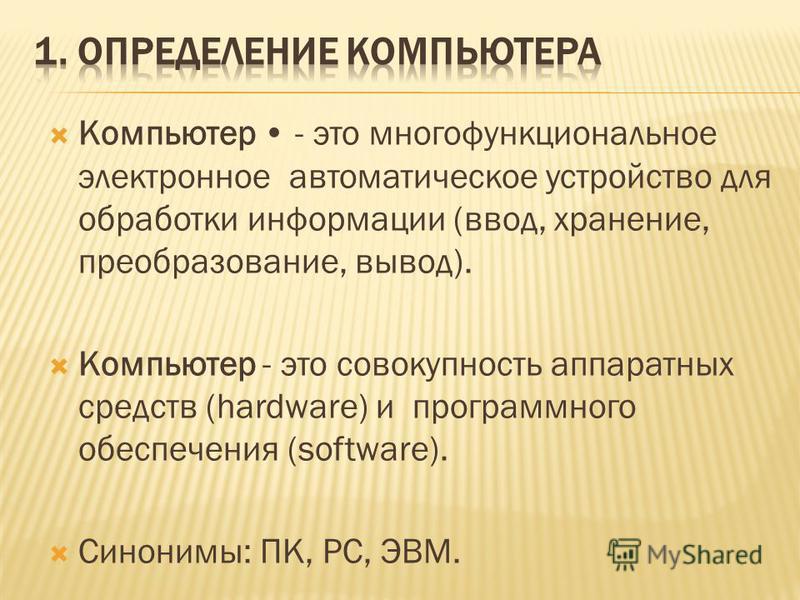 Компьютер - это многофункциональное электронное автоматическое устройство для обработки информации (ввод, хранение, преобразование, вывод). Компьютер - это совокупность аппаратных средств (hardware) и программного обеспечения (software). Синонимы: ПК